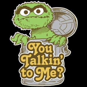 Oscar the Grouch - you talkin' to me?